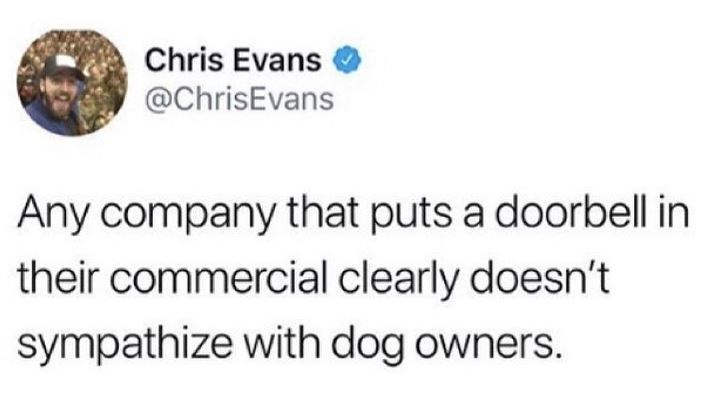 Text - Chris Evans @ChrisEvans Any company that puts a doorbell in their commercial clearly doesn't sympathize with dog owners.