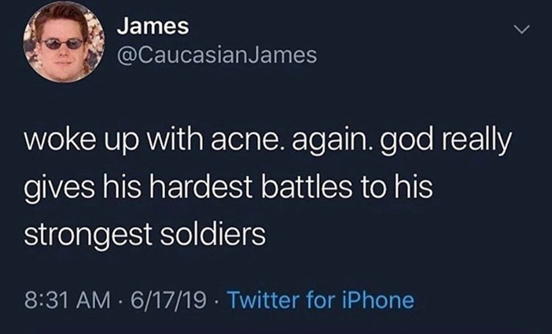 meme - Text - James @CaucasianJames woke up with acne. again. god really gives his hardest battles to his strongest soldiers 8:31 AM 6/17/19 Twitter for iPhone