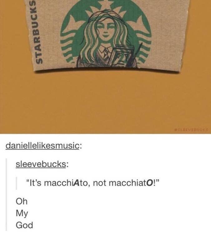 """meme - Text - LEEVEOOKS daniellelikesmusic: sleevebucks: """"It's macchiAto, not macchiatO!"""" Oh My God STARBUCKS"""