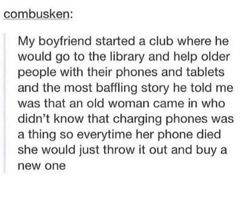 meme - Text - combusken: My boyfriend started a club where he would go to the library and help older people with their phones and tablets and the most baffling story he told me was that an old woman came in who didn't know that charging phones was a thing so everytime her phone die she would just throw it out and buy a new one