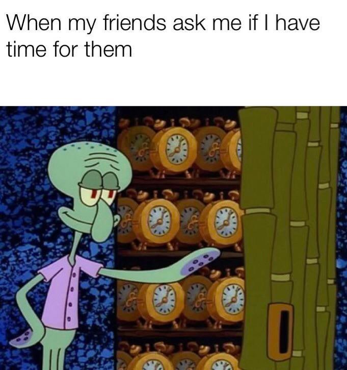 meme - Cartoon - When my friends ask me if I have time for them
