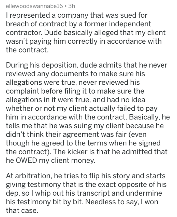 badass lawyer - Text - ellewoodswannabe16 3h I represented a company that was sued for breach of contract by a former independent contractor. Dude basically alleged that my client wasn't paying him correctly in accordance with the contract. During his deposition, dude admits that he never reviewed any documents to make sure his allegations