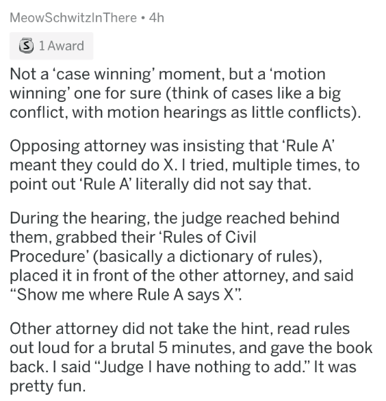 badass lawyer - Text - MeowSchwitzInThere 4h S 1 Award Not a 'case winning' moment, but a 'motion winning' one for sure (think of cases like a big conflict, with motion hearings as little conflicts) Opposing attorney was insisting that 'Rule A meant they could do X. I tried, multiple times