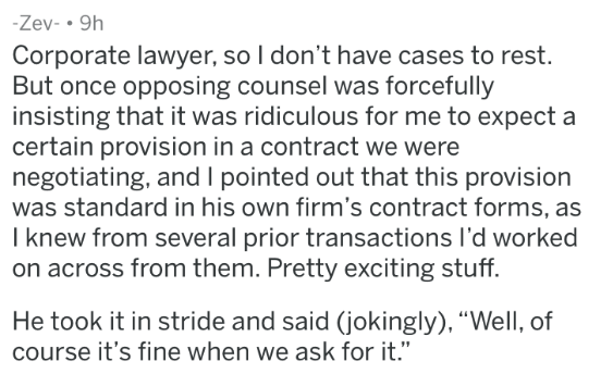 "badass lawyer - Text - -Zev- 9h Corporate lawyer, so I don't have cases to rest. But once opposing counsel was forcefully insisting that it was ridiculous for me to expect a certain provision in a contract we were negotiating, and I pointed out that this provision was standard in his own firm's contract forms, as I knew from several prior transactions l'd worked on across from them. Pretty exciting stuff. He took it in stride and said (jokingly), ""Well, of course it's fine when we ask for it."""