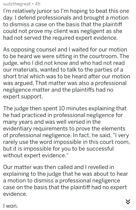 badass lawyer - Text - sudzthegreat 4h I'm relatively junior so I'm hoping to beat this one day. I defend professionals and brought a motion to dismiss a case on the basis that the plaintiff could not prove my client was negligent as she had not served the required expert evidence. As opposing counsel and I waited for our motion to be heard we were sitting in the courtroom. The judge, who I did not know and who had not read our materials
