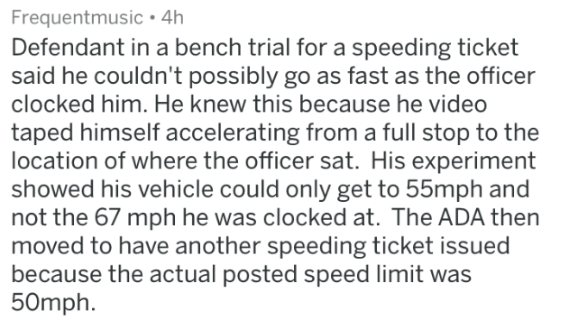 badass lawyer - Text - Frequentmusic»4h Defendant in a bench trial for a speeding ticket said he couldn't possibly go as fast as the officer clocked him. He knew this because he video taped himself accelerating from a full stop to the location of where the officer sat. His experiment showed his vehicle could only get to 55mph and not the 67 mph he was clocked at. The ADA then moved to have another speeding ticket issued because the actual posted speed limit was 50mph