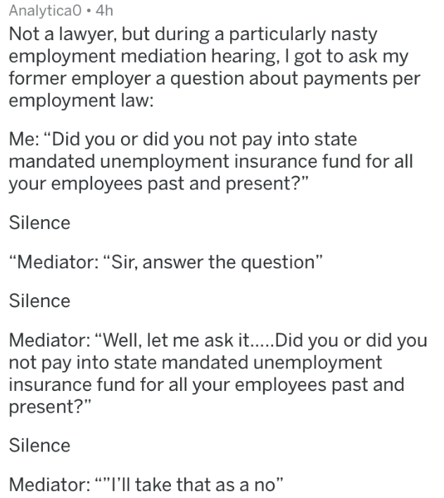 "badass lawyer - Text - Analytica0 4h Not a lawyer, but during a particularly nasty employment mediation hearing, I got to ask my former employer a question about payments per employment law: Me: ""Did you or did you not pay into state mandated unemployment insurance fund for all your employees past and present?"" Silence"