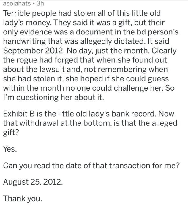 badass lawyer - Text - asoiahats 3h Terrible people had stolen all of this little old lady's money. They said it was a gift, but their only evidence was a document in the bd person's handwriting that was allegedly dictated. It said September 2012. No day, just the month. Clearly the rogue had forged that when she found out about the lawsuit and