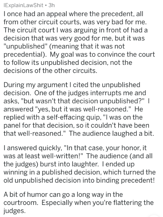 "badass lawyer - Text - IExplainLawShit 3h I once had an appeal where the precedent, all from other circuit courts, was very bad for me. The circuit court I was arguing in front of had a decision that was very good for me, but it was ""unpublished"" (meaning that it was not precedential). My goal was to convince the court to follow its unpublished decision, not the decisions of the other circuits"