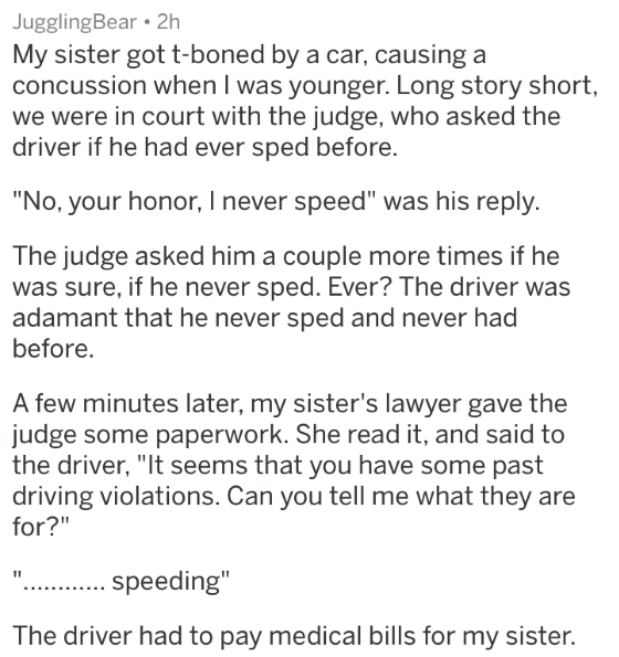 """badass lawyer - Text - JugglingBear 2h My sister got t-boned by a car, causing a concussion when I was younger. Long story short, we were in court with the judge, who asked the driver if he had ever sped before. """"No, your honor, I never speed"""" was his reply. The judge asked him a couple more times if he was sure, if he never sped. Ever? The driver was adamant that he never sped and never had before A few minutes later, my sister's lawyer gave the judge some paperwork"""