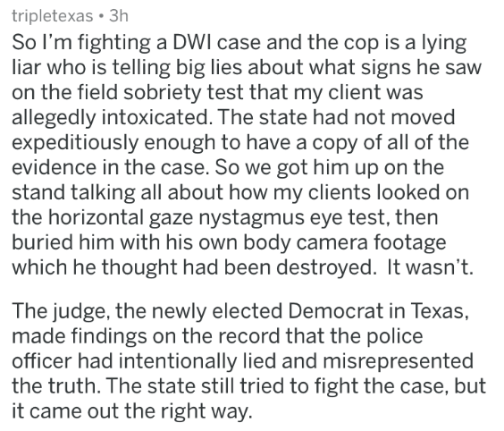 badass lawyer - Text - tripletexas 3h So I'm fighting a DWI case and the cop is a lying liar who is telling big lies about what signs he saw on the field sobriety test that my client was allegedly intoxicated. The state had not moved expeditiously enough to have a copy of all of the evidence in the case. So we got him up on the stand talking all about how my clients looked on the horizontal gaze nystagmus eye test