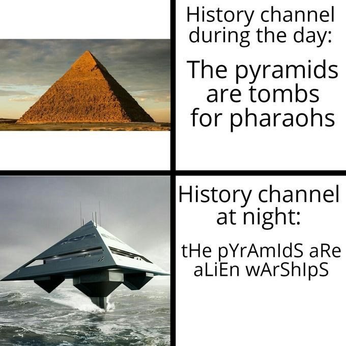 Pyramid - History channel during the day: The pyramids are tombs for pharaohs History channel at night: tHe pYrAmldS aRe aLiEn wArShlpS