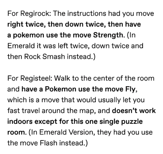 pokemon probability - Text - For Regirock: The instructions had you move right twice, then down twice, then have a pokemon use the move Strength. (In Emerald it was left twice, down twice and then Rock Smash instead.) For Registeel: Walk to the center of the room and have a Pokemon use the move Fly, which is a move that would usually let you fast travel around the map, and doesn't work indoors except for this one single puzzle room. (In Emerald Version, they had you use the move Flash instead.)