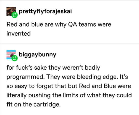 pokemon probability - Text - prettyflyforajeskai Red and blue are why QA teams were invented biggaybunny for fuck's sake they weren't badly programmed. They were bleeding edge. It's so easy to forget that but Red and Blue were literally pushing the limits of what they could fit on the cartridge