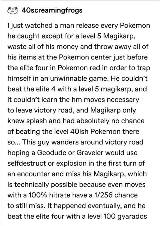 pokemon probability - Text - 40screamingfrogs I just watched a man release every Pokemon he caught except for a level 5 Magikarp, waste all of his money and throw away all of his items at the Pokemon center just before the elite four in Pokemon red in order to trap himself