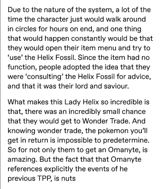 pokemon probability - Text - Due to the nature of the system, a lot of the time the character just would walk around in circles for hours on end, and one thing that would happen constantly would be that they would open their item menu and try to 'use' the Helix Fossil. Since the item had no function, people adopted the idea that they were 'consulting' the Helix Fossil for advice, and that it was their lord and saviour. What makes this Lady Helix so incredible is that