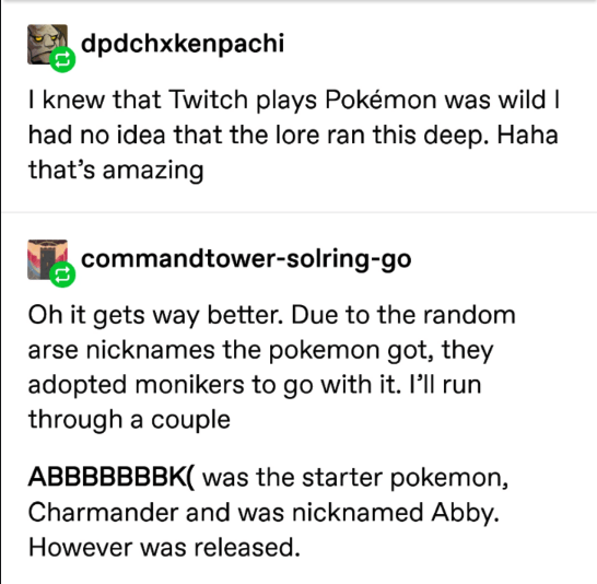 pokemon probability - Text - dpdchxkenpachi I knew that Twitch plays Pokémon was wild I had no idea that the lore ran this deep. Haha that's amazing commandtower-solring-go Oh it gets way better. Due to the random arse nicknames the pokemon got, they adopted monikers to go with it. 'll run through a couple ABBBBBBBK( was the starter pokemon, Charmander and was nicknamed Abby. However was released.