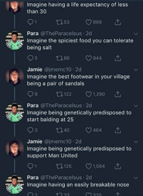 twitter banter - Text - Imagine having a life expectancy of less than 30 1 2253 899 Para @TheParacelsus 2d Imagine the spiciest food you can tolerate being salt 5 t86 944 Jamie @jmemc10 2d Imagine the best footwear in your village