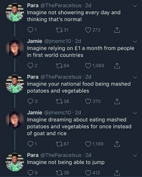 twitter banter - Text - Para @TheParacelsus 2d Imagine not showering every day and thinking that's normal 1 272 L31 Jamie @jmemc10 2d Imagine relying on £1 a month from people in first world countries 2 1,089 t84 Para @TheParacelsus 2d Imagine your national food being mashed potatoes and vegetables 370 t38 Jamie @jmemc10 2d Imagine dreaming about eating mashed potatoes and vegetables for once instead of goat and rice 1 t87 1,169 Para @TheParacelsus 2d Imagine not being able to jump t136 412