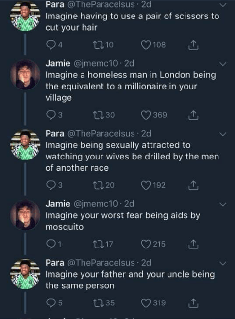 twitter banter - Text - Para @TheParacelsus 2d Imagine having to use a pair of scissors to cut your hair 4 t10 108 Jamie @jmemc10 2d Imagine a homeless man in London being the equivalent to a millionaire in your village 130 3 369 Para @TheParacelsus 2d Imagine being sexually attracted to watching your wives be drilled by the men of another race 3 20ס 192 Jamie @jmemc10 2d