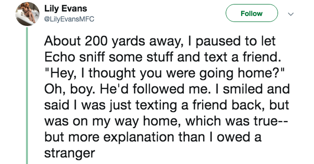 "creepy encounter - Text - Lily Evans @LilyEvansMFC Follow About 200 yards away, I paused to let Echo sniff some stuff and text a friend. ""Hey, I thought you were going home?"" Oh, boy. He'd followed me. I smiled and said I was just texting a friend back, but was on my way home, which was true-- but more explanation than I owed a stranger"