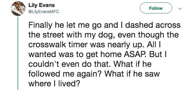 creepy encounter - Text - Lily Evans @LilyEvansMFC Follow Finally he let me go and I dashed across the street with my dog, even though the crosswalk timer was nearly up. All wanted was to get home ASAP. But I couldn't even do that. What if he followed me again? What if he saw where I lived?