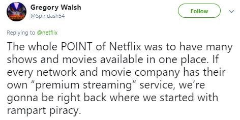 "Tweet - Text - Gregory Walsh @Spindash54 Follow Replying to @netfix The whole POINT of Netflix was to have many shows and movies available in one place. If every network and movie company has their own ""premium streaming"" service, we're gonna be right back where we started with rampart piracy."