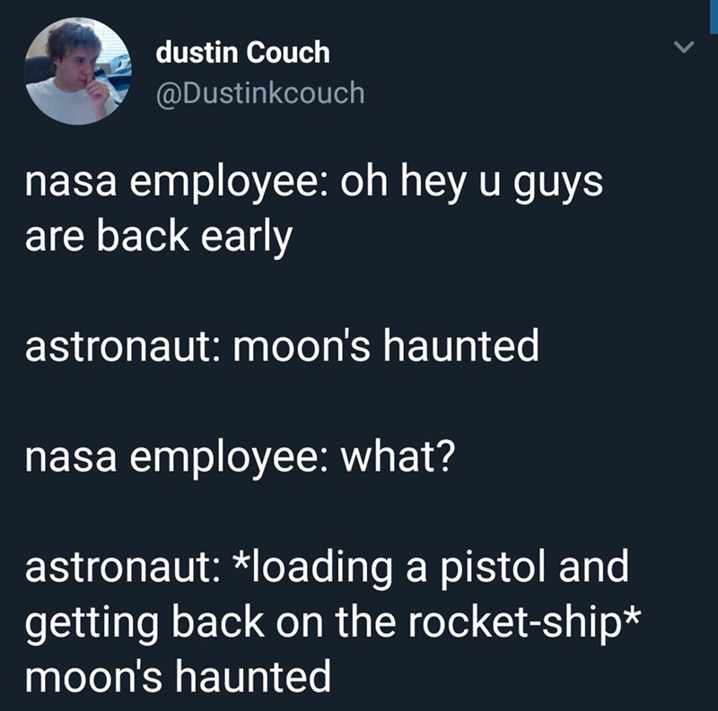 Text - dustin Couch @Dustinkcouch nasa employee: oh hey u guys are back early astronaut: moon's haunted nasa employee: what? astronaut: *loading a pistol and getting back on the rocket-ship* moon's haunted