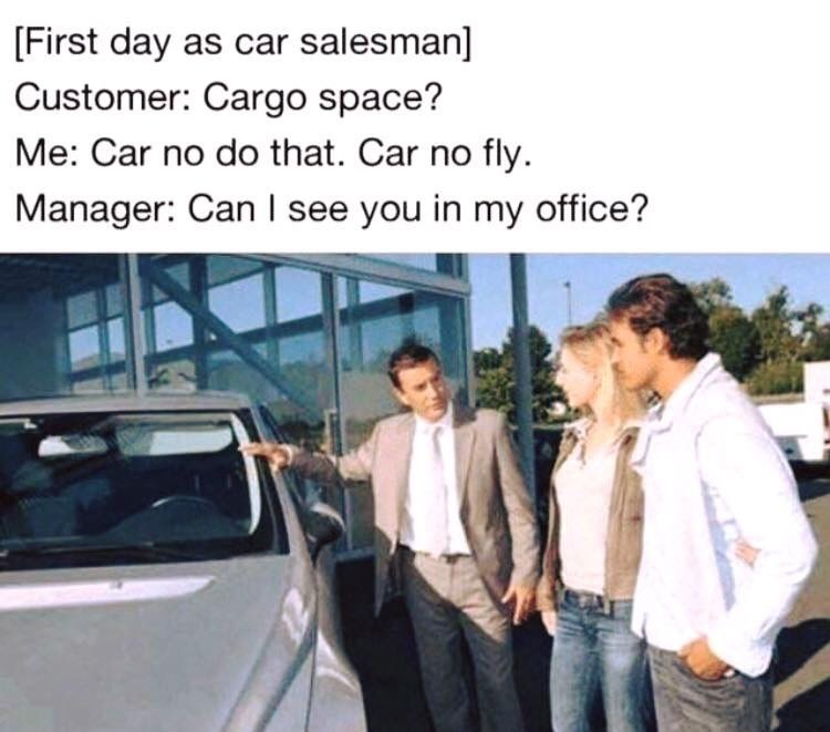 Vehicle door - First day as car salesman] Customer: Cargo space? Me: Car no do that. Car no fly. Manager: Can I see you in my office?