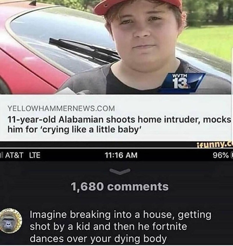 Vehicle door - WVTM 13 YELLOWHAMMERNEWS.COM 11-year-old Alabamian shoots home intruder, mocks him for 'crying like a little baby REunny.c AT&T LTE 11:16 AM 96%O 1,680 comments Imagine breaking into a house, getting shot by a kid and then he fortnite dances over your dying body