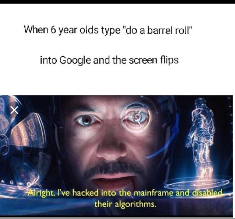 """Text - When 6 year olds type """"do a barrel roll"""" into Google and the screen flips X FAiright. I've hacked into the mainframe and disabled their algorithms."""
