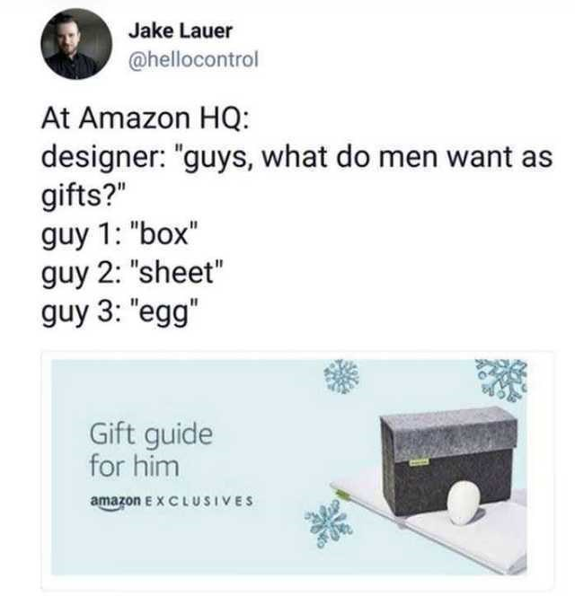 "Text - Jake Lauer @hellocontrol At Amazon HQ: designer: ""guys, what do men want as gifts?"" guy 1: ""box"" guy 2: ""sheet"" guy 3: ""egg"" Gift guide for him amazon EX C LUSIVES"