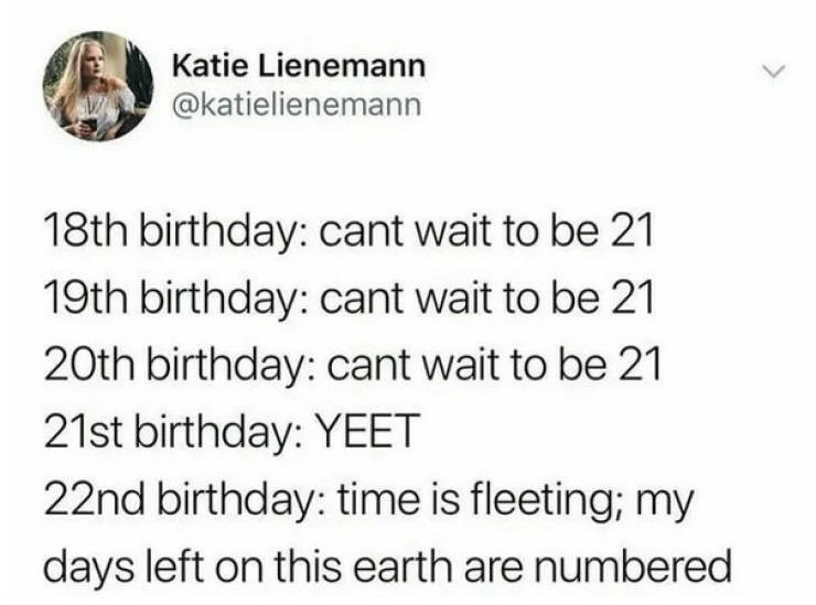 Text - Katie Lienemann @katielienemann 18th birthday: cant wait to be 21 19th birthday: cant wait to be 21 20th birthday: cant wait to be 21 21st birthday: YEET 22nd birthday: time is fleeting; my days left on this earth are numbered