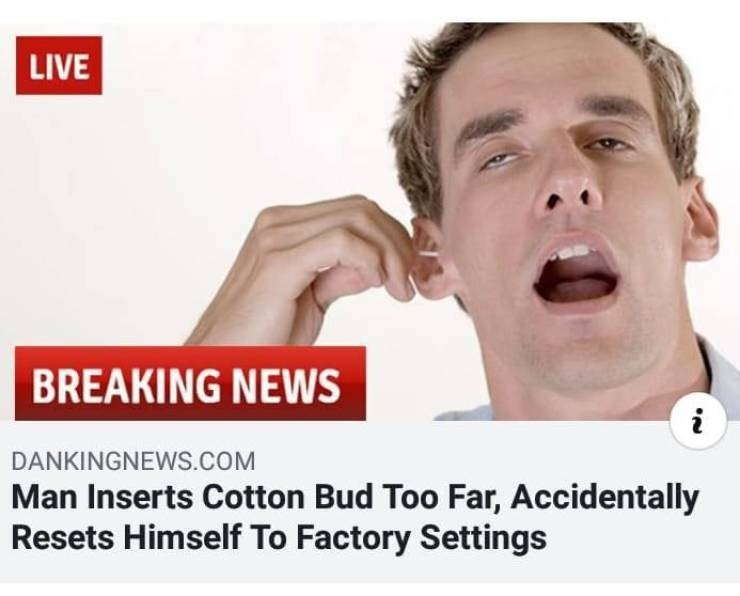 Face - LIVE BREAKING NEWS DANKINGNEWS.COM Man Inserts Cotton Bud Too Far, Accidentally Resets Himself To Factory Settings