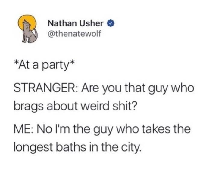 Text - Nathan Usher @thenatewolf At a party* STRANGER: Are you that guy who brags about weird shit? ME: No I'm the guy who takes the longest baths in the city.