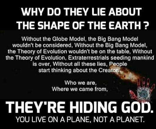 Meme - Text - WHY DO THEY LIE ABOUT THE SHAPE OF THE EARTH? Without the Globe Model, the Big Bang Model wouldn't be considered, Without the Big Bang Model, the Theory of Evolution wouldn't be on the table, Without the Theory of Evolution, Extraterrestrials seeding mankind is over, Without all these lies, People start thinking about the Creator Who we are, Where we came from, THEY'RE HIDING GOD. YOU LIVE ON A PLANE, NOT A PLANET.