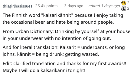 """english language - Text - 2 thisgirlhasissues 25.4k points 3 days ago . edited 3 days ago The Finnish word """"kalsarikännit"""" because I enjoy taking the occasional beer and hate being around people. From Urban Dictionary: Drinking by yourself at your house in your underwear with no intention of going out. And for literal translation: Kalsarit underpants, or long johns, kännit being drunk; getting wasted. Edit: clarified translation and thanks for my first awards!!"""