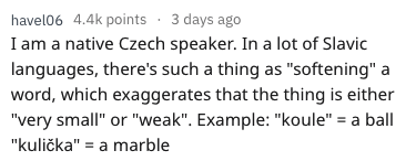 """english language - Text - havel06 4.4k points 3 days ago I am a native Czech speaker. In a lot of Slavic languages, there's such a thing as """"softening"""" a word, which exaggerates that the thing is either """"very small"""" or """"weak"""". Example: """"koule"""" = a ball """"kulička"""" a marble"""