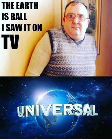 Meme - Movie - THE EARTH IS BALL I SAW IT ON TV UNIVERSAL