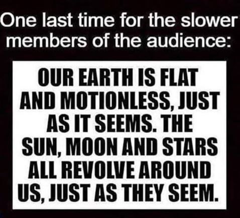 Meme - Text - One last time for the slower members of the audience: OUR EARTH IS FLAT AND MOTIONLESS, JUST AS IT SEEMS. THE SUN, MOON AND STARS ALL REVOLVE AROUND US, JUST AS THEY SEEM.