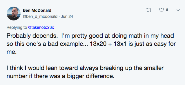 twitter math - Text - 8 Ben McDonald @ben_d_mcdonald Jun 24 Replying to @takimoto23x Probably depends. I'm pretty good at doing math in my head so this one's a bad example... 13x20 13x1 is just as easy for me. I think I would lean toward always breaking up the smaller number if there was a bigger difference.