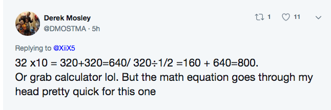 twitter math - Text - ti1 11 Derek Mosley @DMOSTMA 5h Replying to @Xiix5 32 x10 320+320=640/ 3201/2 =160 640=800. Or grab calculator lol. But the math equation goes through my head pretty quick for this one