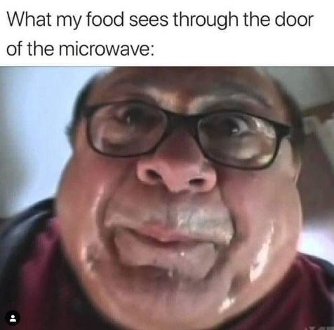 Meme - Face - What my food sees through the door of the microwave: