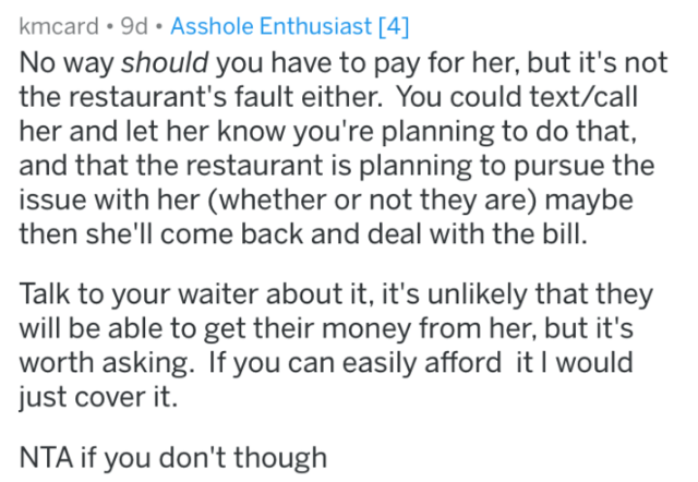 who pays for dinner ASKREDDIT - Text - kmcard 9d. Asshole Enthusiast [4] No way should you have to pay for her, but it's not the restaurant's fault either. You could text/call her and let her know you're planning to do that, and that the restaurant is planning to pursue the issue with her (whether or not they are) maybe then she'll col be able to get their money from her, but it's worth asking