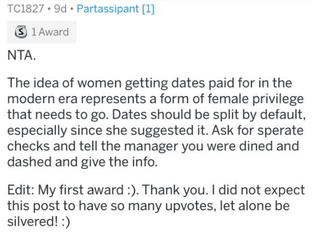 who pays for dinner ASKREDDIT - Text - TC1827 9d Partassipant [1] 3 1 Award NTA. The idea of women getting dates paid for in the modern era represents a form of female privilege that needs to go. Dates should be split by default, especially since she suggested it. Ask for sperate checks and tell the manager you were dined and dashed and give the info. Edit: My first award :). Thank you. I did not expect this post to have so many upvotes, let alone be silvered!: