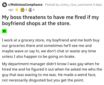 reddit story - Text - r/MaliciousCompliance Posted by u/very_nice_username 4 days 4 36 ago My boss threatens to have me fired if my boyfriend shops at the store. I work at a grocery store, my boyfriend and me both buy our groceries there and sometimes he'll see me and maybe wave or say hi