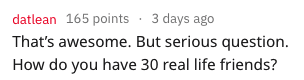 reddit story - Text - datlean 165 points 3 days ago That's awesome. But serious question How do you have 30 real life friends?