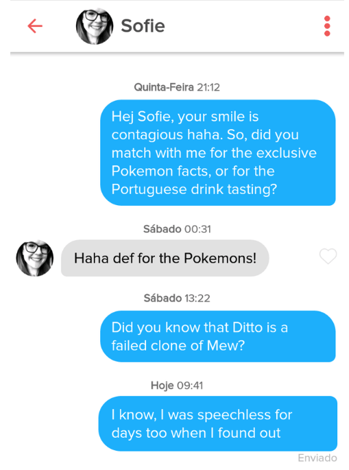 tinder - Text - Sofie Quinta-Feira 21:12 Hej Sofie, your smile is contagious haha. So, did you match with me for the exclusive Pokemon facts, or for the Portuguese drink tasting? Sábado 00:31 Haha def for the Pokemons! Sábado 13:22 Did you know that Ditto is a failed clone of Mew? Hoje 09:41 I know, I was speechless for days too when I found out Enviado