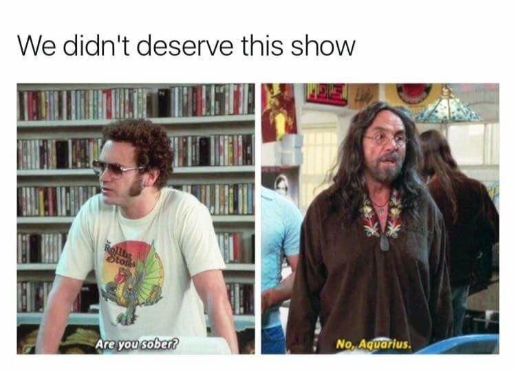 Meme - Text - We didn't deserve this show Roll Stots No Aquarius. Are you sober?