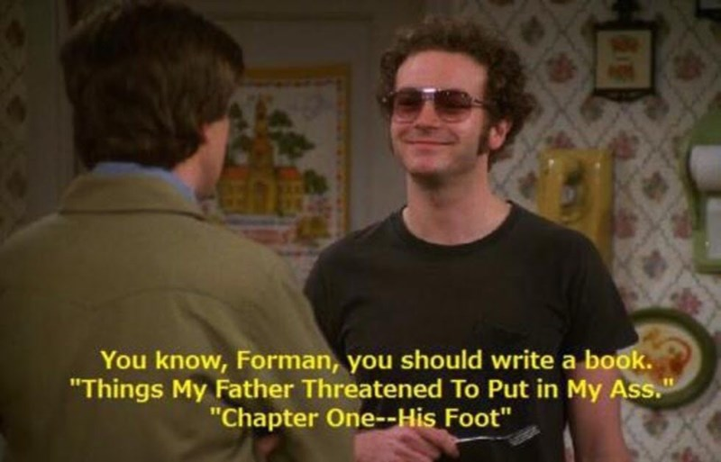 """Meme - People - You know, Forman, you should write a book. """"Things My Father Threatened To Put in My Ass. """"Chapter One--His Foot"""""""